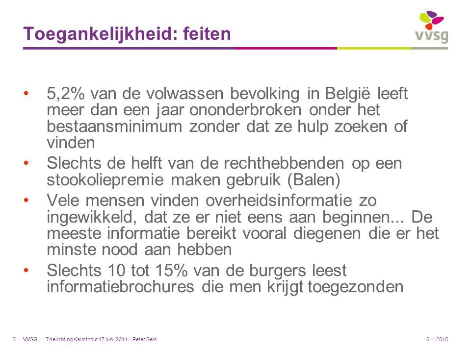 VVSG - Toegankelijkheid: feiten 5,2% van de volwassen bevolking in België leeft meer dan een jaar ononderbroken onder het bestaansminimum zonder dat ze hulp zoeken of vinden Slechts de helft van de rechthebbenden op een stookoliepremie maken gebruik (Balen) Vele mensen vinden overheidsinformatie zo ingewikkeld, dat ze er niet eens aan beginnen...