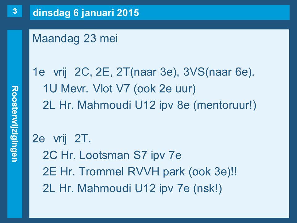 dinsdag 6 januari 2015 Roosterwijzigingen Maandag 23 mei 1evrij2C, 2E, 2T(naar 3e), 3VS(naar 6e). 1U Mevr. Vlot V7 (ook 2e uur) 2L Hr. Mahmoudi U12 ip