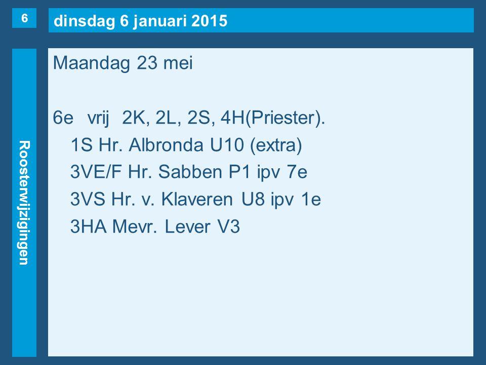 dinsdag 6 januari 2015 Roosterwijzigingen Maandag 23 mei 6evrij2K, 2L, 2S, 4H(Priester). 1S Hr. Albronda U10 (extra) 3VE/F Hr. Sabben P1 ipv 7e 3VS Hr
