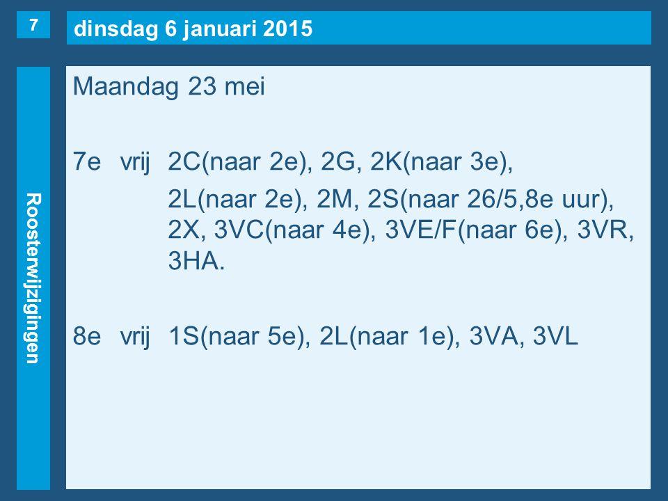 dinsdag 6 januari 2015 Roosterwijzigingen Maandag 23 mei 7evrij2C(naar 2e), 2G, 2K(naar 3e), 2L(naar 2e), 2M, 2S(naar 26/5,8e uur), 2X, 3VC(naar 4e), 3VE/F(naar 6e), 3VR, 3HA.