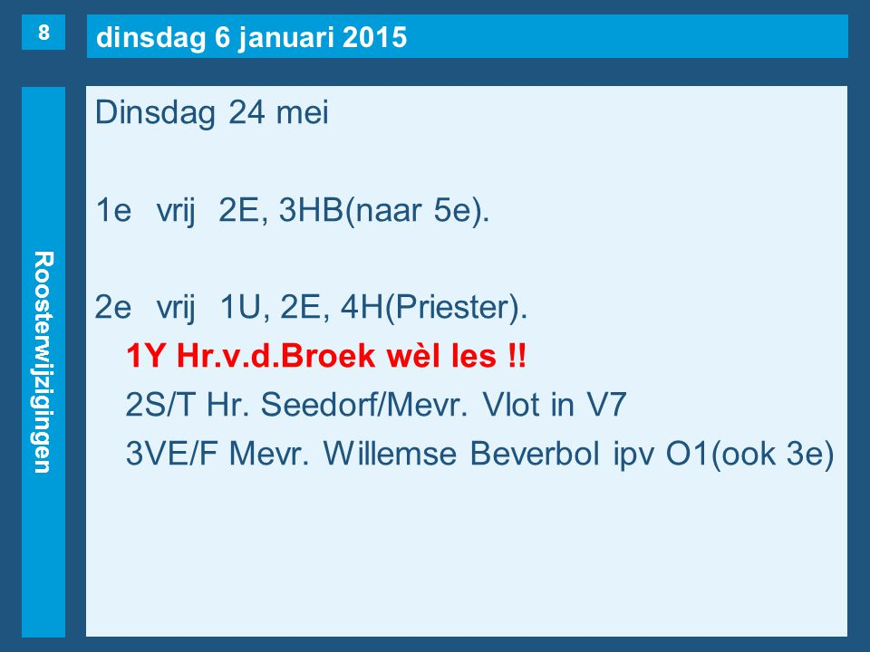 dinsdag 6 januari 2015 Roosterwijzigingen Dinsdag 24 mei 1evrij2E, 3HB(naar 5e). 2evrij1U, 2E, 4H(Priester). 1Y Hr.v.d.Broek wèl les !! 2S/T Hr. Seedo