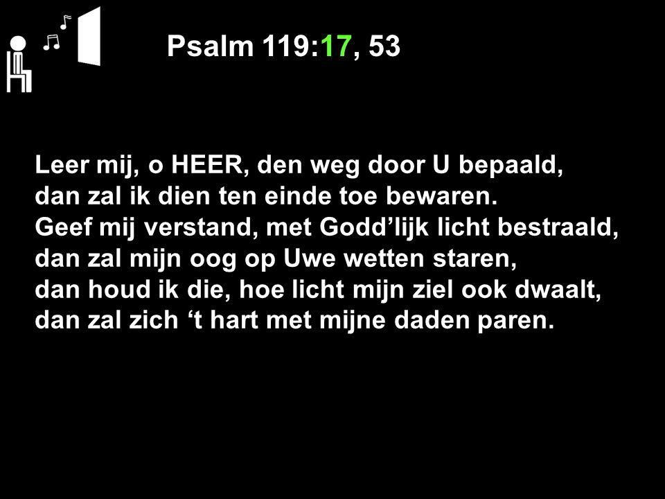 Psalm 119:17, 53 Leer mij, o HEER, den weg door U bepaald, dan zal ik dien ten einde toe bewaren.