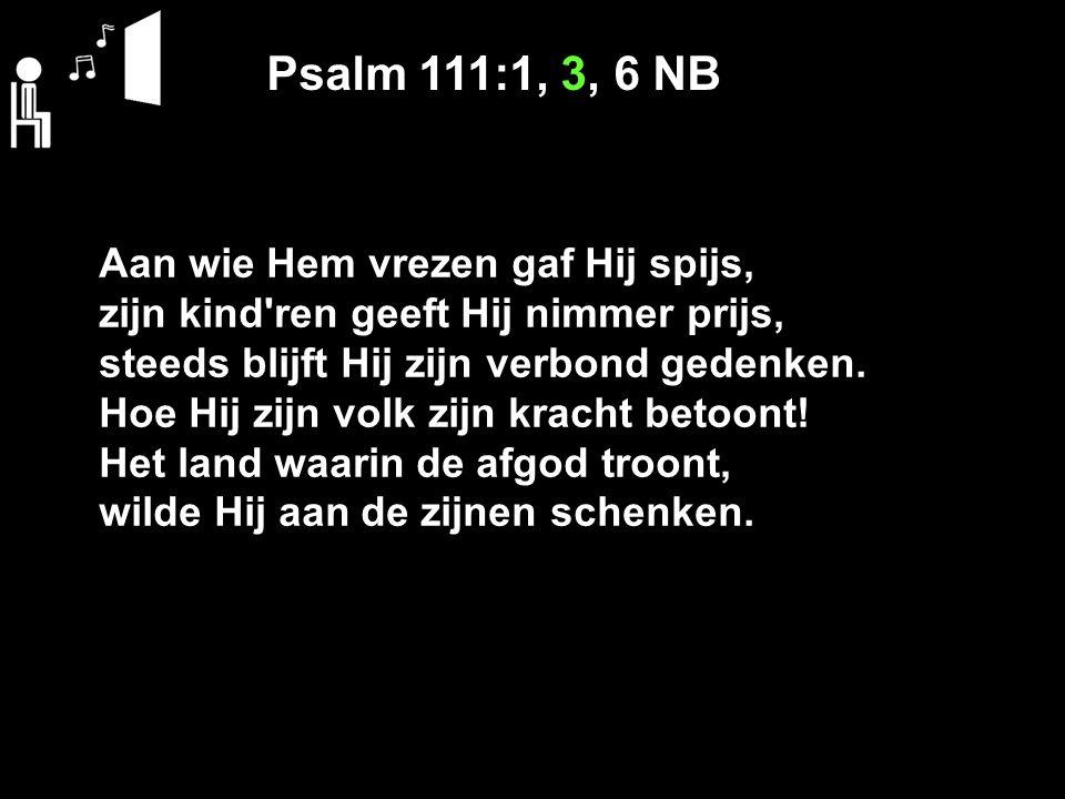 Psalm 111:1, 3, 6 NB Aan wie Hem vrezen gaf Hij spijs, zijn kind ren geeft Hij nimmer prijs, steeds blijft Hij zijn verbond gedenken.