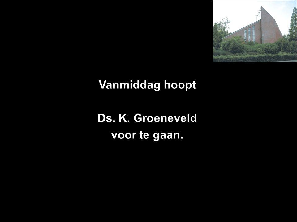 Vanmiddag hoopt Ds. K. Groeneveld voor te gaan.