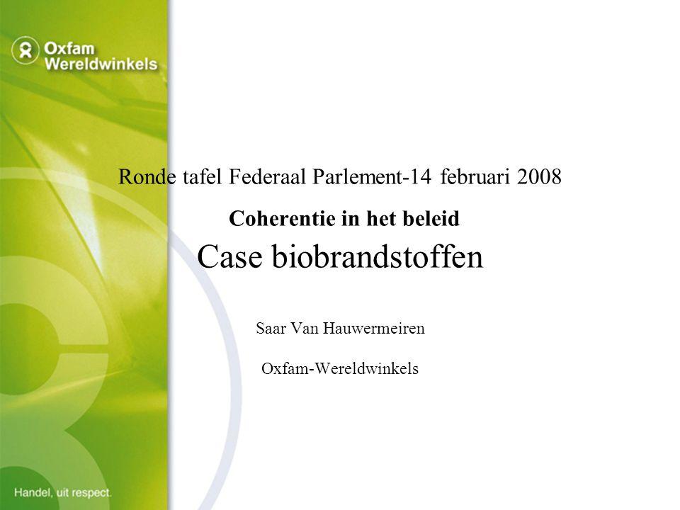 Ronde tafel Federaal Parlement-14 februari 2008 Coherentie in het beleid Case biobrandstoffen Saar Van Hauwermeiren Oxfam-Wereldwinkels