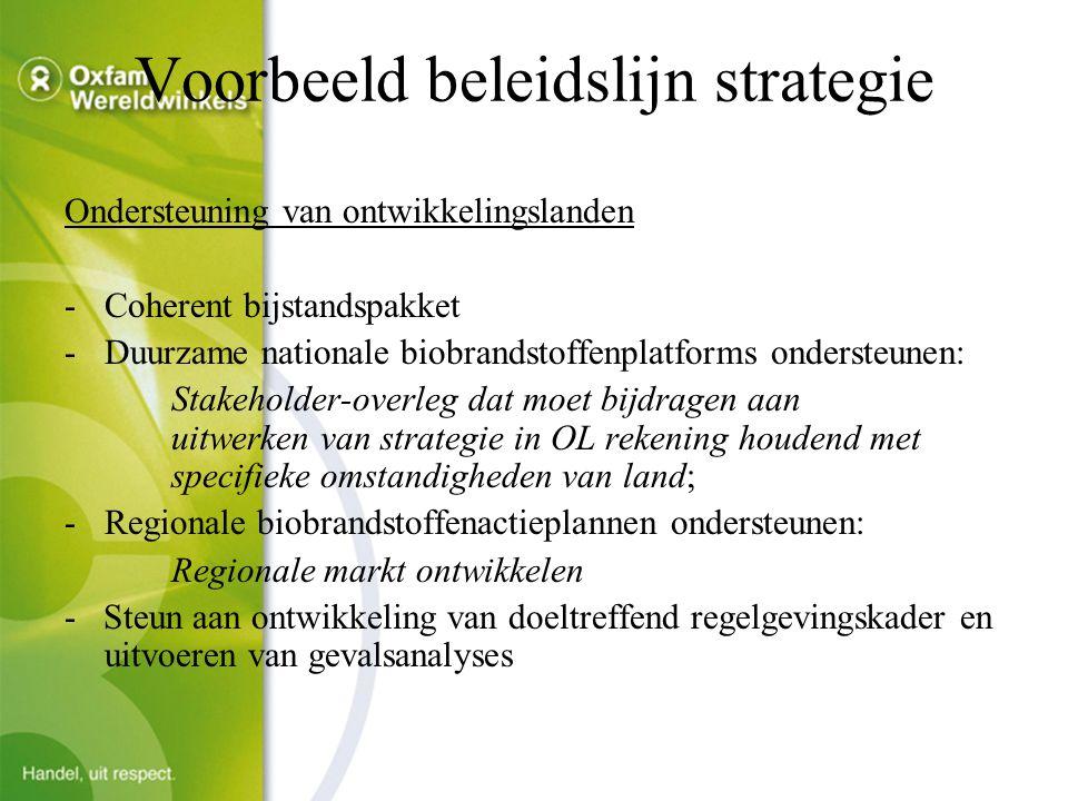 Voorbeeld beleidslijn strategie Ondersteuning van ontwikkelingslanden -Coherent bijstandspakket -Duurzame nationale biobrandstoffenplatforms ondersteunen: Stakeholder-overleg dat moet bijdragen aan uitwerken van strategie in OL rekening houdend met specifieke omstandigheden van land; -Regionale biobrandstoffenactieplannen ondersteunen: Regionale markt ontwikkelen - Steun aan ontwikkeling van doeltreffend regelgevingskader en uitvoeren van gevalsanalyses