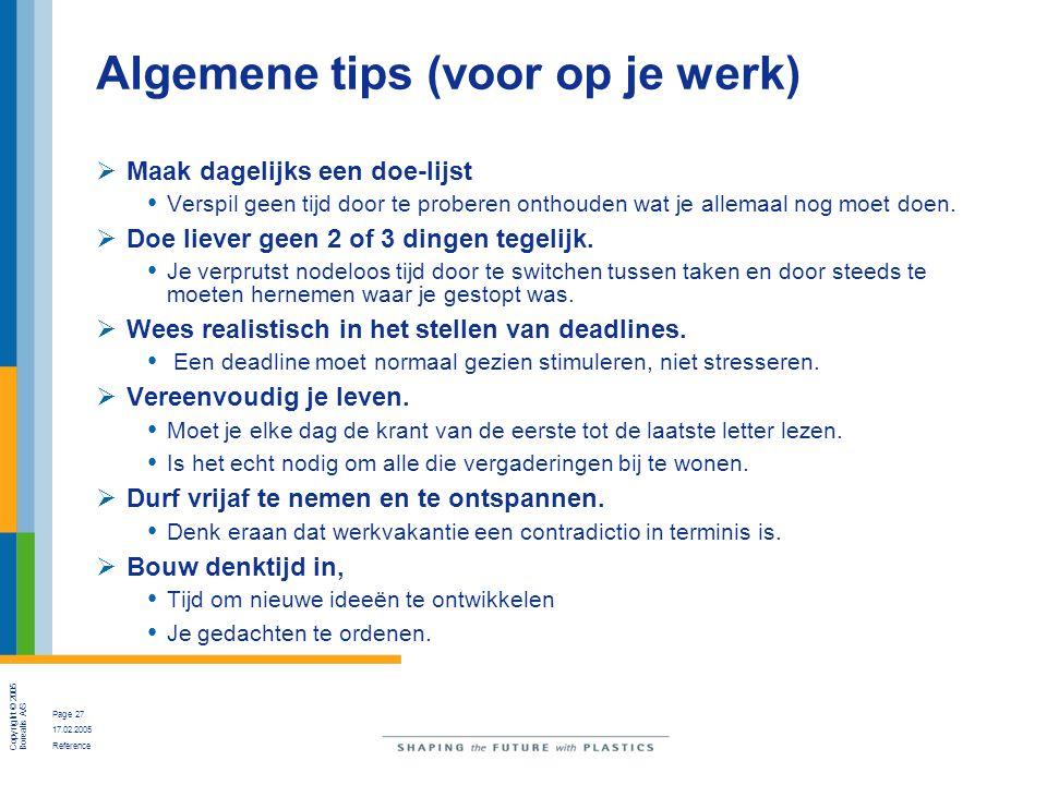 Copyright © 2005 Borealis A/S Page 27 17.02.2005 Reference Algemene tips (voor op je werk)  Maak dagelijks een doe-lijst Verspil geen tijd door te pr
