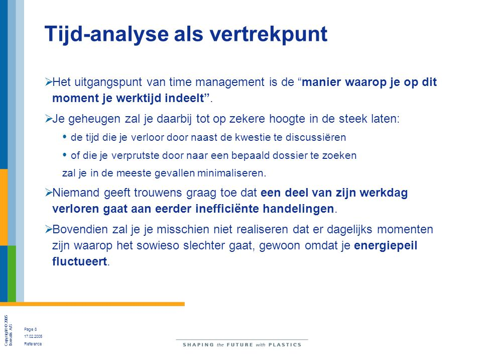 """Copyright © 2005 Borealis A/S Page 8 17.02.2005 Reference Tijd-analyse als vertrekpunt  Het uitgangspunt van time management is de """"manier waarop je"""