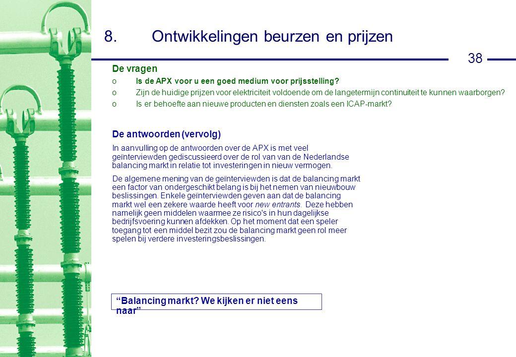 38 8.Ontwikkelingen beurzen en prijzen De antwoorden (vervolg) In aanvulling op de antwoorden over de APX is met veel geïnterviewden gediscussieerd over de rol van van de Nederlandse balancing markt in relatie tot investeringen in nieuw vermogen.