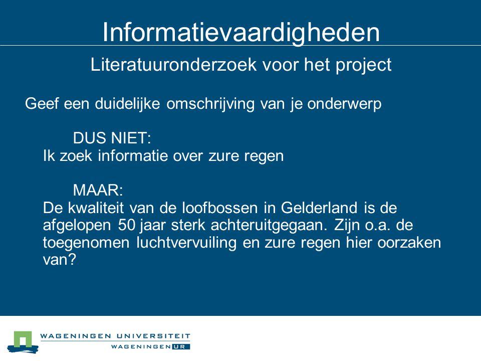 Informatievaardigheden Literatuuronderzoek voor het project Geef een duidelijke omschrijving van je onderwerp DUS NIET: Ik zoek informatie over zure regen MAAR: De kwaliteit van de loofbossen in Gelderland is de afgelopen 50 jaar sterk achteruitgegaan.