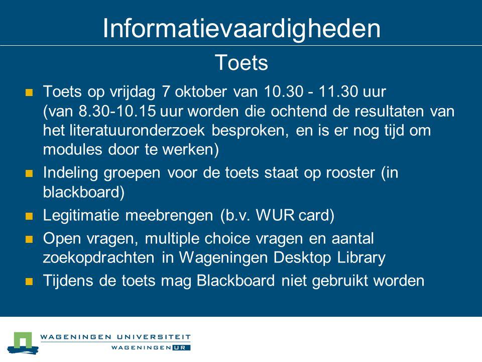 Informatievaardigheden Toets Toets op vrijdag 7 oktober van 10.30 - 11.30 uur (van 8.30-10.15 uur worden die ochtend de resultaten van het literatuuronderzoek besproken, en is er nog tijd om modules door te werken) Indeling groepen voor de toets staat op rooster (in blackboard) Legitimatie meebrengen (b.v.