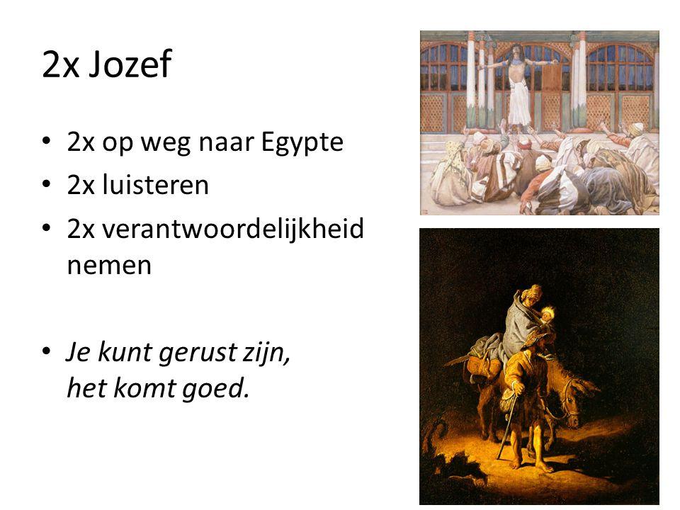 2x Jozef 2x op weg naar Egypte 2x luisteren 2x verantwoordelijkheid nemen Je kunt gerust zijn, het komt goed.