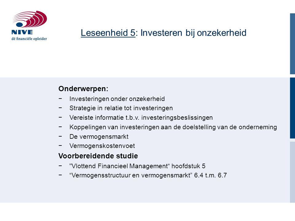 Leseenheid 5: Investeren bij onzekerheid Onderwerpen: −Investeringen onder onzekerheid −Strategie in relatie tot investeringen −Vereiste informatie t.b.v.