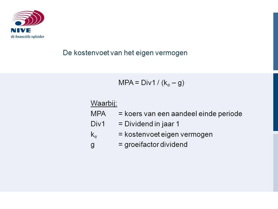 De kostenvoet van het eigen vermogen MPA = Div1 / (k e – g) Waarbij: MPA = koers van een aandeel einde periode Div1= Dividend in jaar 1 k e = kostenvoet eigen vermogen g = groeifactor dividend