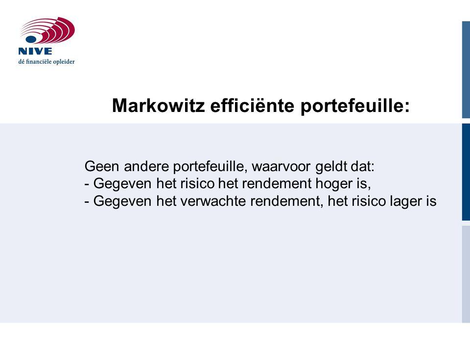 Markowitz efficiënte portefeuille: Geen andere portefeuille, waarvoor geldt dat: - Gegeven het risico het rendement hoger is, - Gegeven het verwachte rendement, het risico lager is