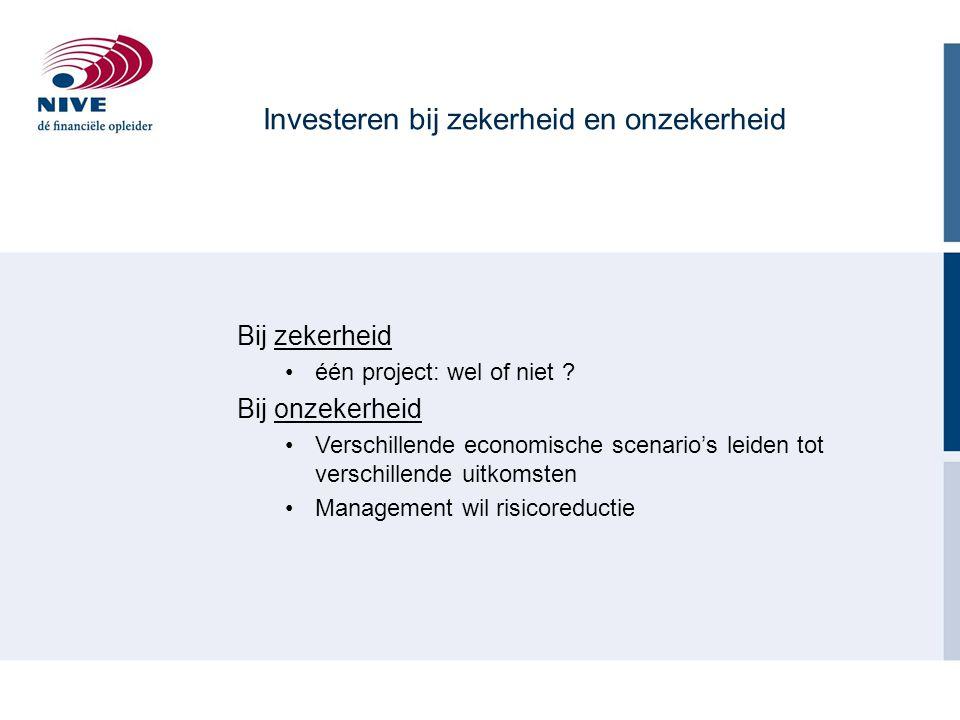 Investeren bij zekerheid en onzekerheid Bij zekerheid één project: wel of niet ? Bij onzekerheid Verschillende economische scenario's leiden tot versc