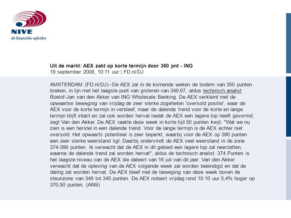 Uit de markt: AEX zakt op korte termijn door 350 pnt - ING 19 september 2008, 10:11 uur | FD.nl/DJ AMSTERDAM (FD.nl/DJ)--De AEX zal in de komende weken de bodem van 350 punten breken, in lijn met het laagste punt van gisteren van 349,67, aldus technisch analist Roelof-Jan van den Akker van ING Wholesale Banking.