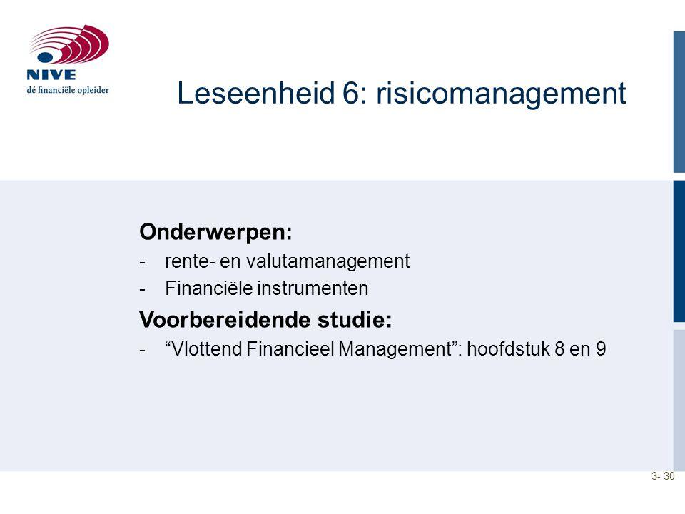 3- 30 Leseenheid 6: risicomanagement Onderwerpen: -rente- en valutamanagement -Financiële instrumenten Voorbereidende studie: - Vlottend Financieel Management : hoofdstuk 8 en 9