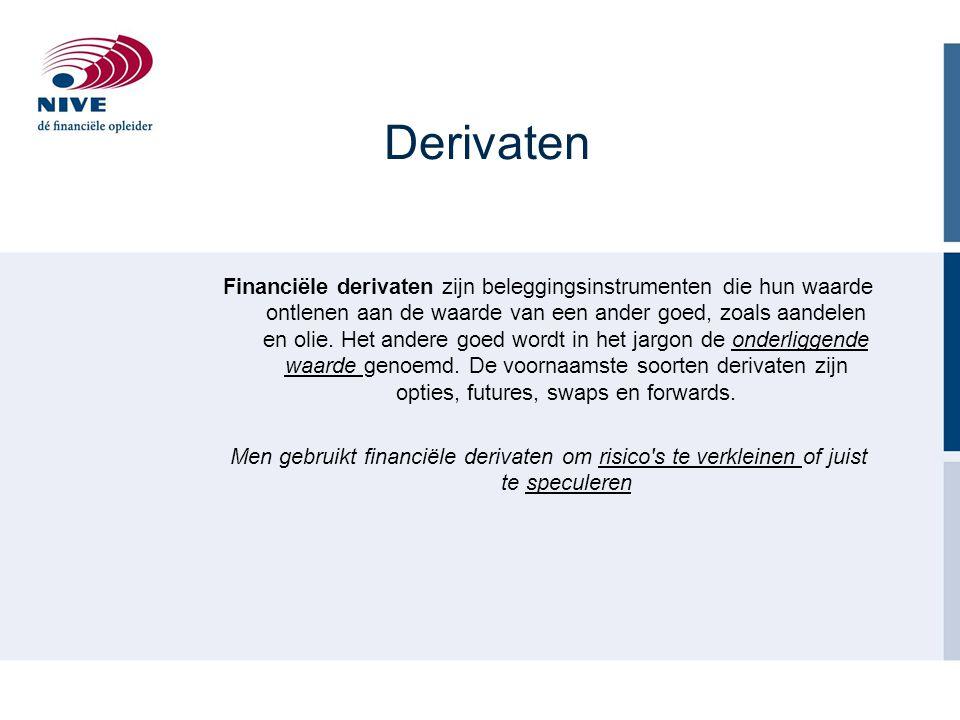 Derivaten Financiële derivaten zijn beleggingsinstrumenten die hun waarde ontlenen aan de waarde van een ander goed, zoals aandelen en olie. Het ander