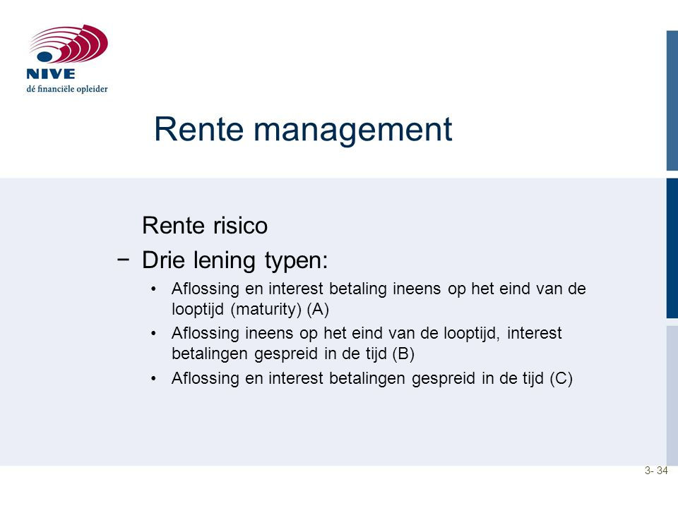 3- 34 Rente management Rente risico −Drie lening typen: Aflossing en interest betaling ineens op het eind van de looptijd (maturity) (A) Aflossing ine