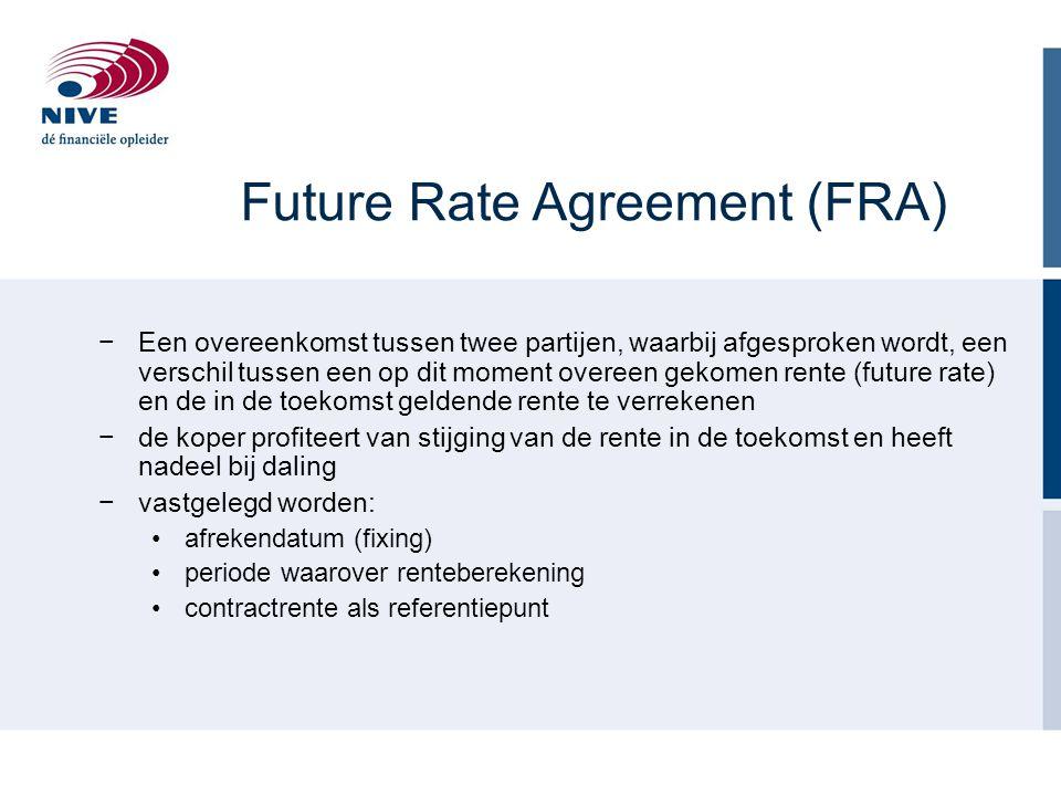 Future Rate Agreement (FRA) −Een overeenkomst tussen twee partijen, waarbij afgesproken wordt, een verschil tussen een op dit moment overeen gekomen rente (future rate) en de in de toekomst geldende rente te verrekenen −de koper profiteert van stijging van de rente in de toekomst en heeft nadeel bij daling −vastgelegd worden: afrekendatum (fixing) periode waarover renteberekening contractrente als referentiepunt