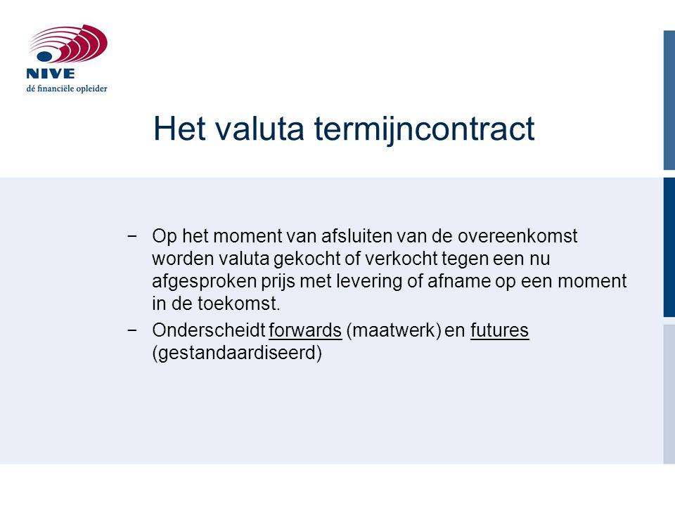 Het valuta termijncontract −Op het moment van afsluiten van de overeenkomst worden valuta gekocht of verkocht tegen een nu afgesproken prijs met levering of afname op een moment in de toekomst.