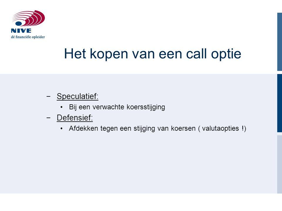 Het kopen van een call optie −Speculatief: Bij een verwachte koersstijging −Defensief: Afdekken tegen een stijging van koersen ( valutaopties !)