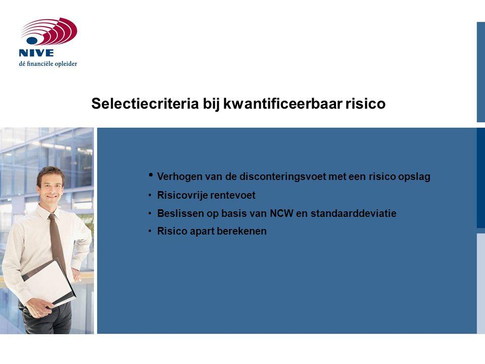 Selectiecriteria bij kwantificeerbaar risico Verhogen van de disconteringsvoet met een risico opslag Risicovrije rentevoet Beslissen op basis van NCW en standaarddeviatie Risico apart berekenen