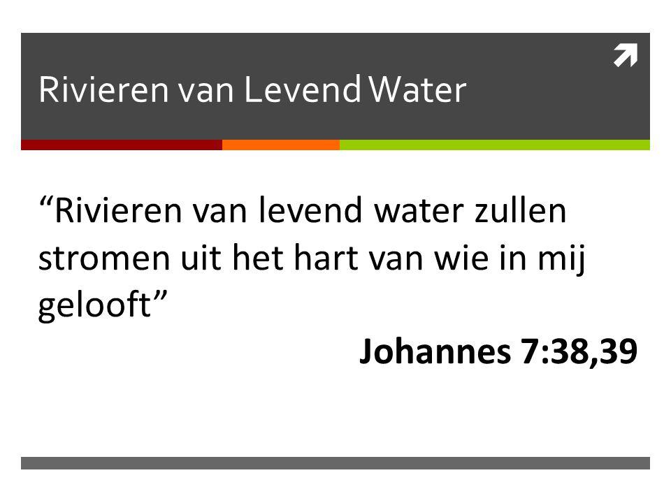 """ Rivieren van Levend Water """"Rivieren van levend water zullen stromen uit het hart van wie in mij gelooft"""" Johannes 7:38,39"""