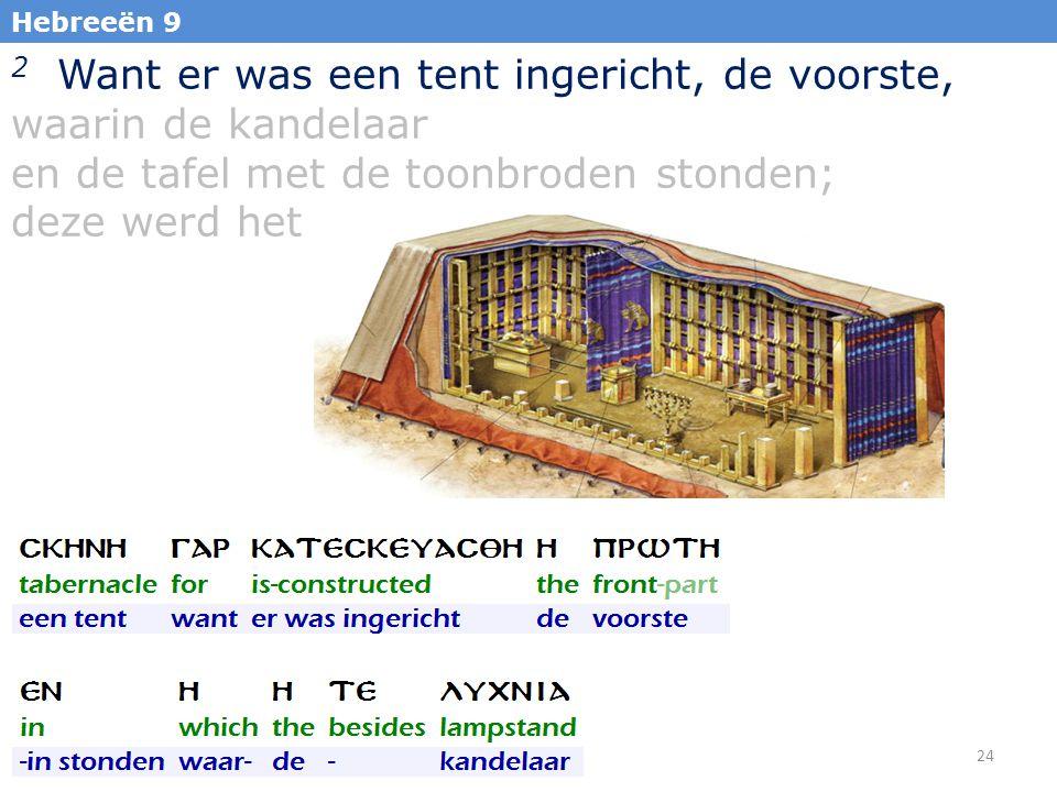 24 Hebreeën 9 2 Want er was een tent ingericht, de voorste, waarin de kandelaar en de tafel met de toonbroden stonden; deze werd het heilige genoemd;