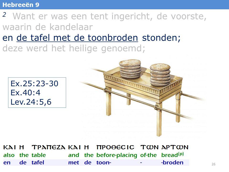 26 Hebreeën 9 2 Want er was een tent ingericht, de voorste, waarin de kandelaar en de tafel met de toonbroden stonden; deze werd het heilige genoemd; Ex.25:23-30 Ex.40:4 Lev.24:5,6