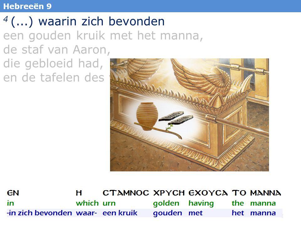 32 Hebreeën 9 4 (...) waarin zich bevonden een gouden kruik met het manna, de staf van Aaron, die gebloeid had, en de tafelen des verbonds;