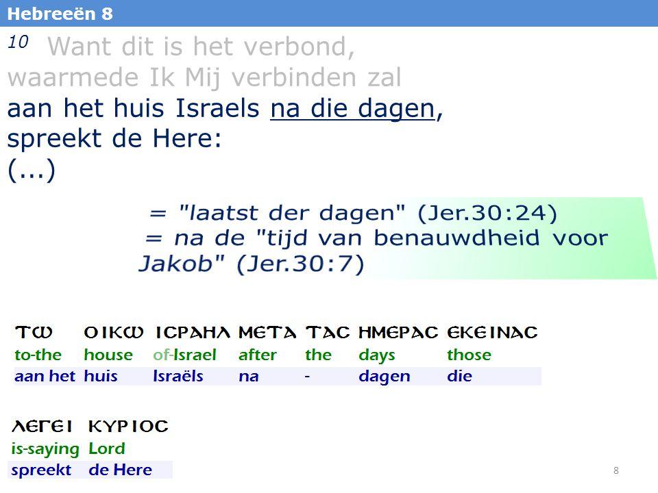 8 Hebreeën 8 10 Want dit is het verbond, waarmede Ik Mij verbinden zal aan het huis Israels na die dagen, spreekt de Here: (...)