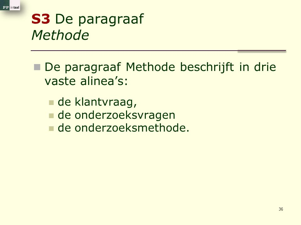 S3 De paragraaf Methode De paragraaf Methode beschrijft in drie vaste alinea's: de klantvraag, de onderzoeksvragen de onderzoeksmethode. 36