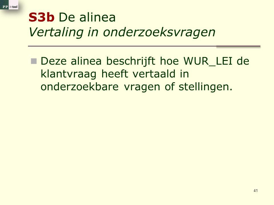 S3b De alinea Vertaling in onderzoeksvragen Deze alinea beschrijft hoe WUR_LEI de klantvraag heeft vertaald in onderzoekbare vragen of stellingen. 41