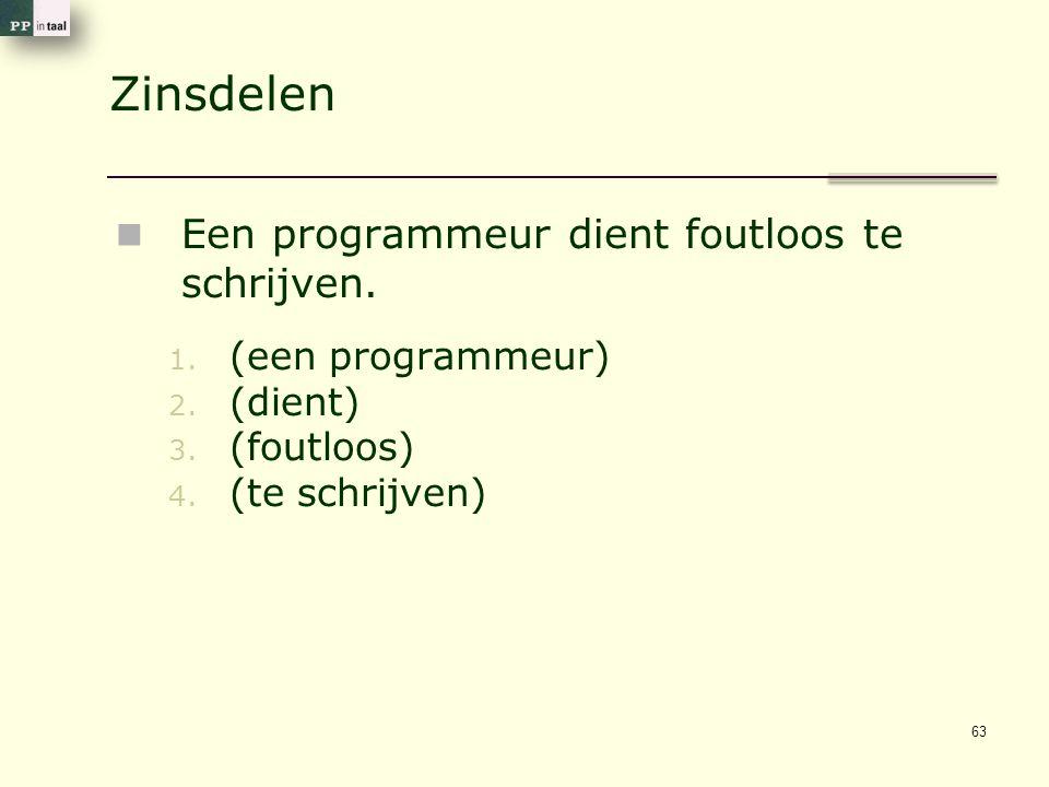 Zinsdelen Een programmeur dient foutloos te schrijven. 1. (een programmeur) 2. (dient) 3. (foutloos) 4. (te schrijven) 63