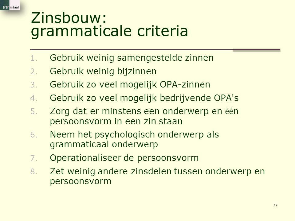 Zinsbouw: grammaticale criteria 1. Gebruik weinig samengestelde zinnen 2. Gebruik weinig bijzinnen 3. Gebruik zo veel mogelijk OPA-zinnen 4. Gebruik z