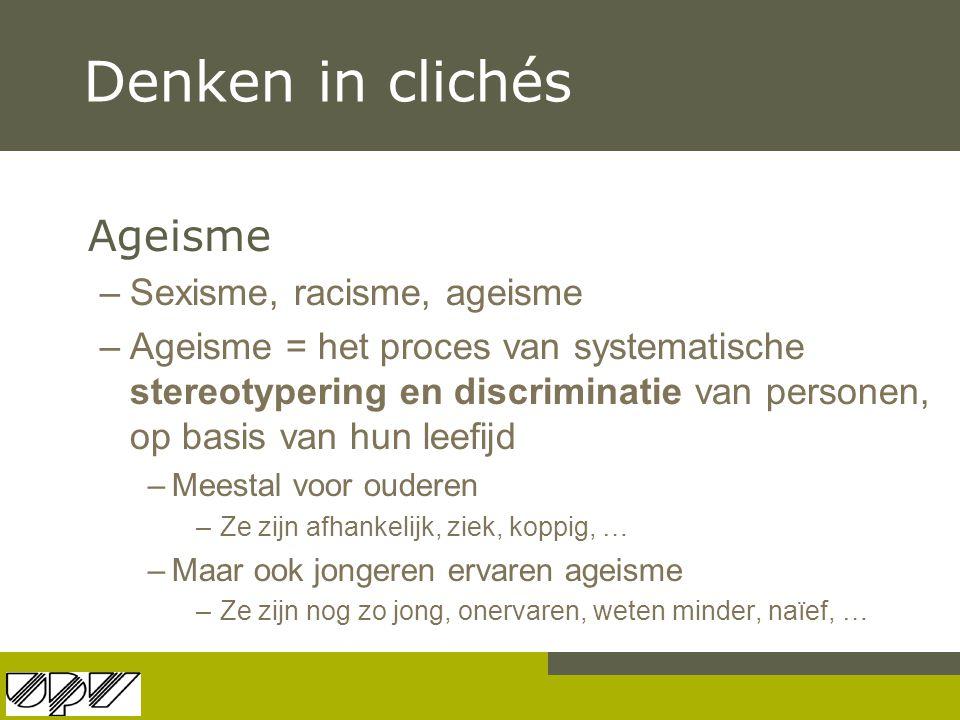 Denken in clichés Ageisme –Sexisme, racisme, ageisme –Ageisme = het proces van systematische stereotypering en discriminatie van personen, op basis va