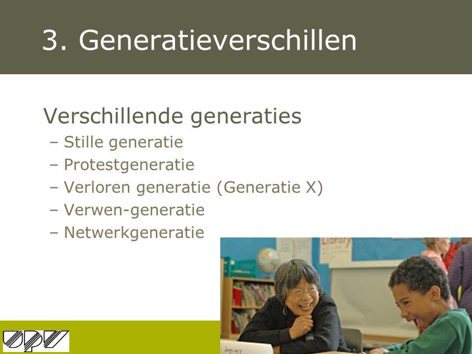 3. Generatieverschillen Verschillende generaties –Stille generatie –Protestgeneratie –Verloren generatie (Generatie X) –Verwen-generatie –Netwerkgener
