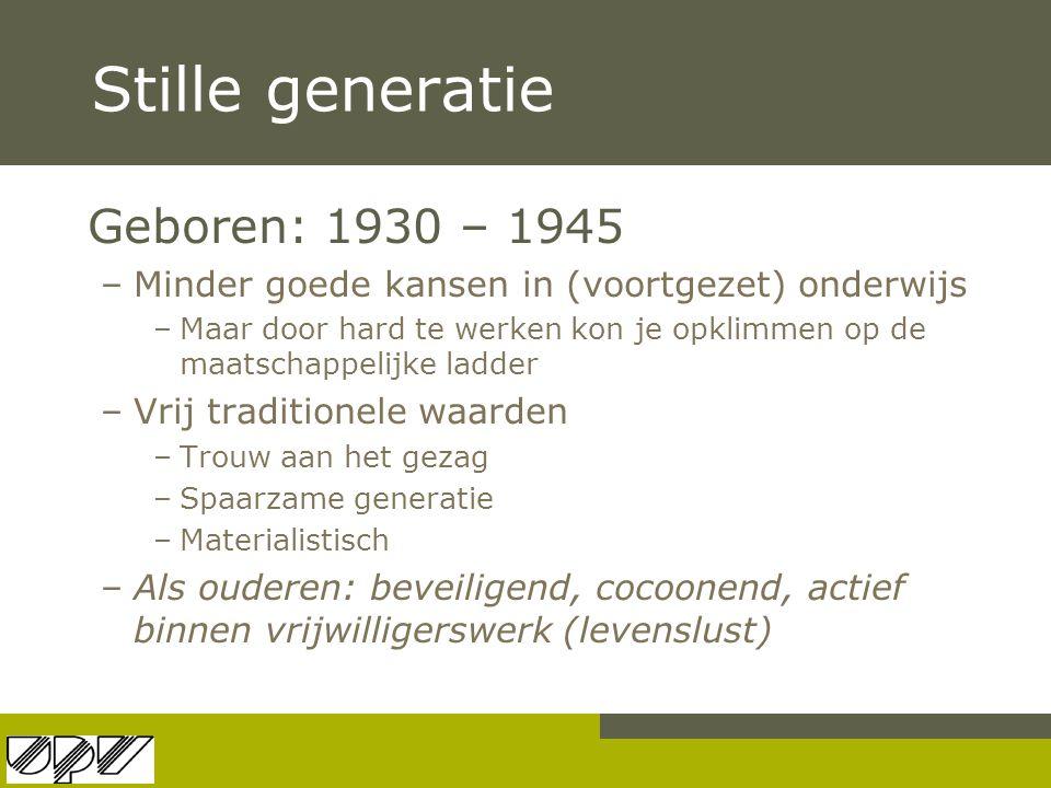 Stille generatie Geboren: 1930 – 1945 –Minder goede kansen in (voortgezet) onderwijs –Maar door hard te werken kon je opklimmen op de maatschappelijke