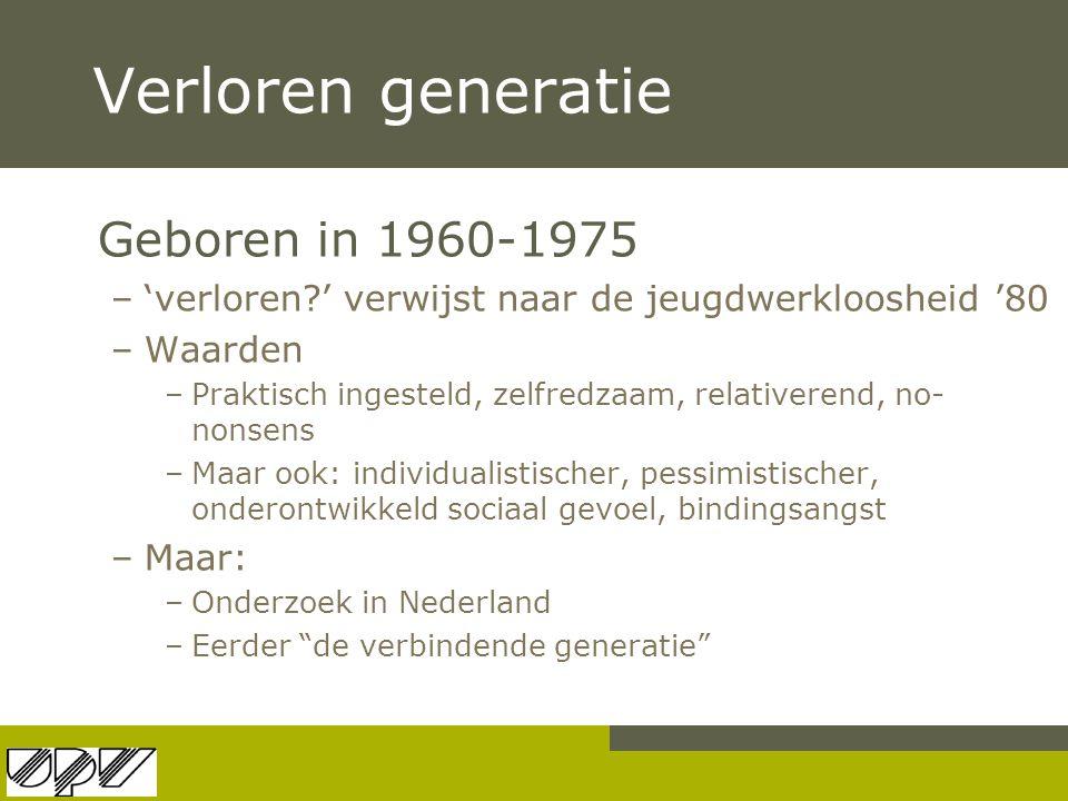 Verloren generatie Geboren in 1960-1975 –'verloren?' verwijst naar de jeugdwerkloosheid '80 –Waarden –Praktisch ingesteld, zelfredzaam, relativerend,