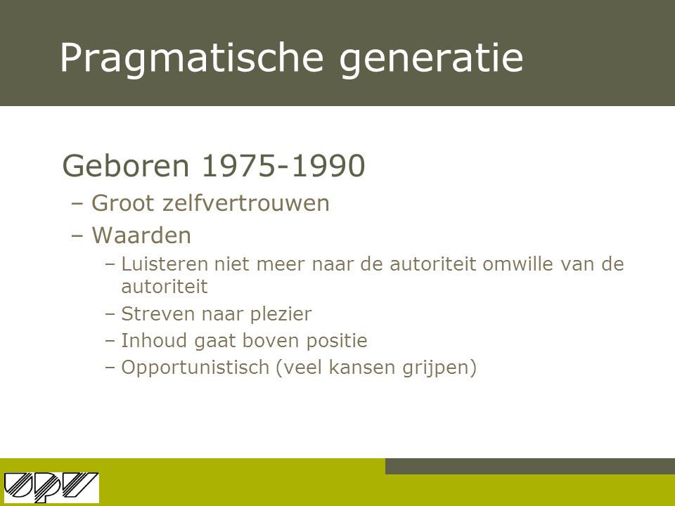Pragmatische generatie Geboren 1975-1990 –Groot zelfvertrouwen –Waarden –Luisteren niet meer naar de autoriteit omwille van de autoriteit –Streven naa