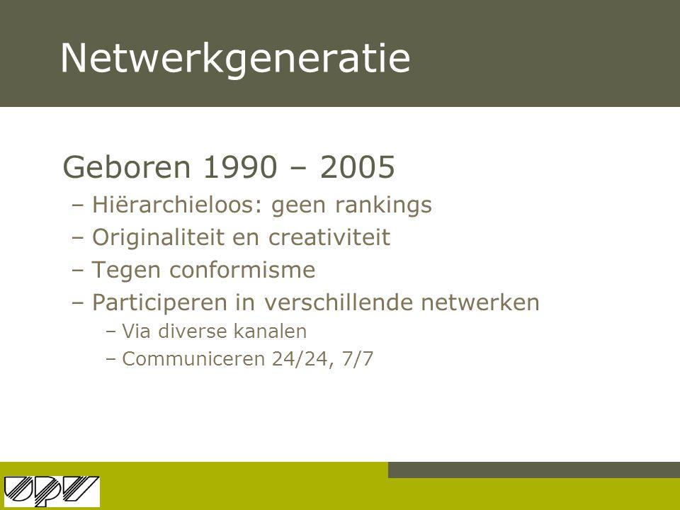 Netwerkgeneratie Geboren 1990 – 2005 –Hiërarchieloos: geen rankings –Originaliteit en creativiteit –Tegen conformisme –Participeren in verschillende n