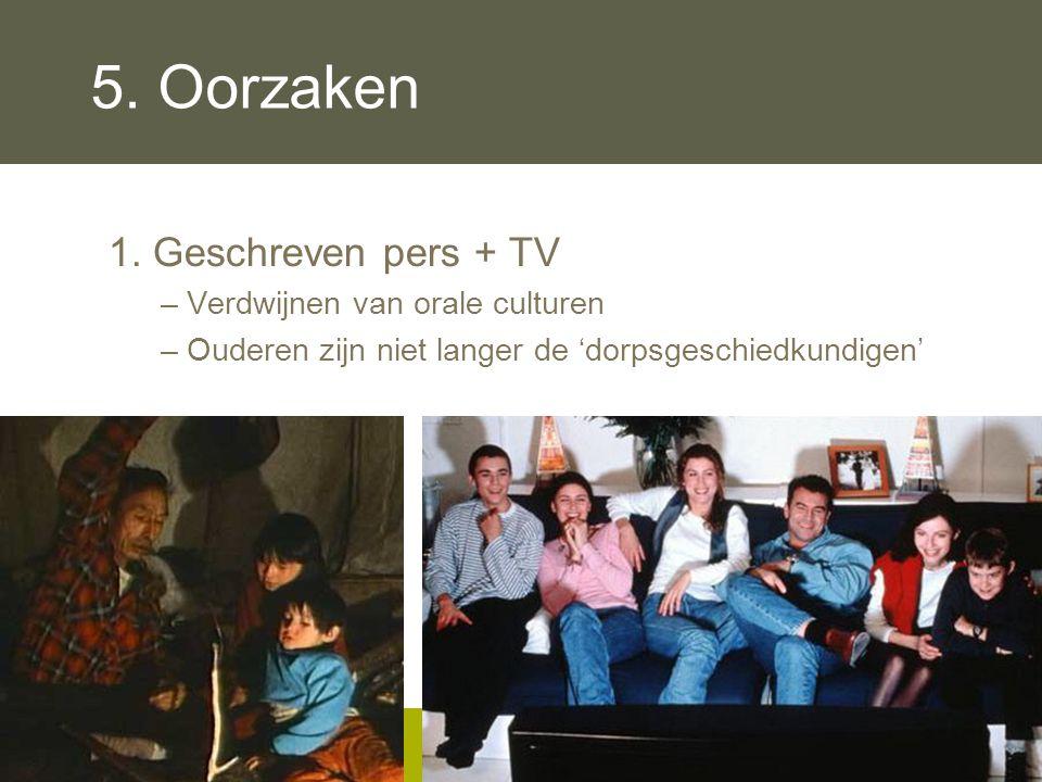 5. Oorzaken 1. Geschreven pers + TV –Verdwijnen van orale culturen –Ouderen zijn niet langer de 'dorpsgeschiedkundigen'
