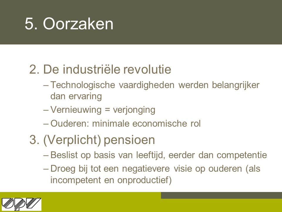 5. Oorzaken 2. De industriële revolutie –Technologische vaardigheden werden belangrijker dan ervaring –Vernieuwing = verjonging –Ouderen: minimale eco