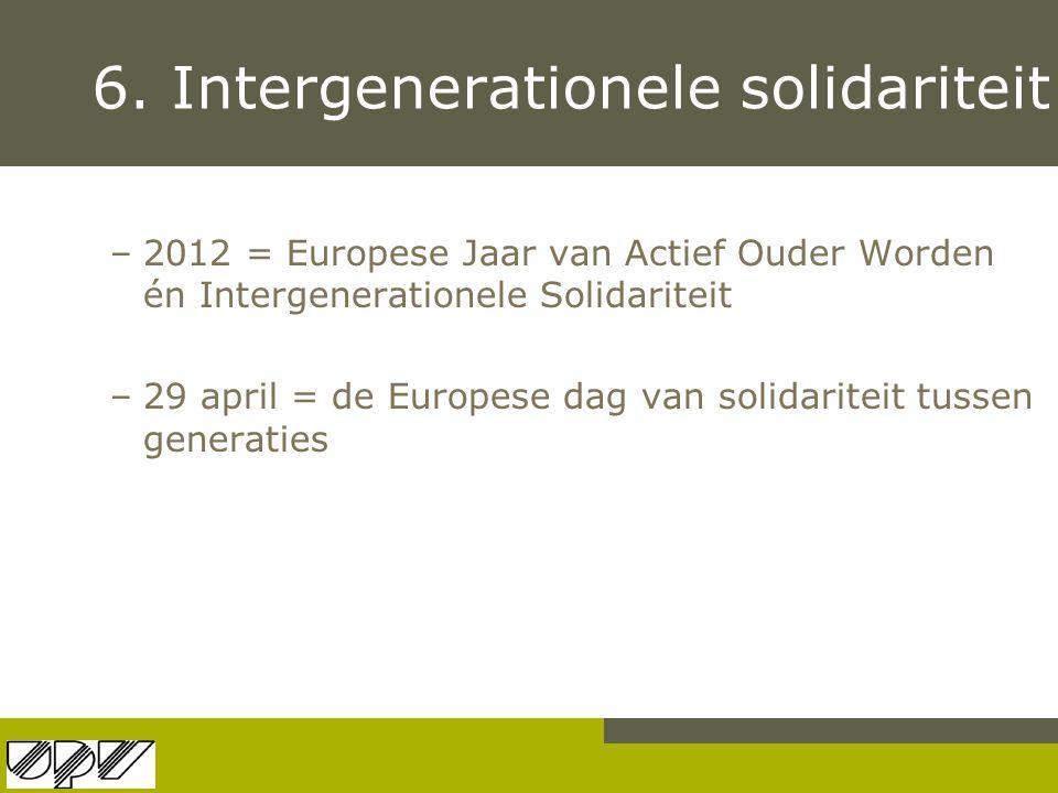 6. Intergenerationele solidariteit –2012 = Europese Jaar van Actief Ouder Worden én Intergenerationele Solidariteit –29 april = de Europese dag van so
