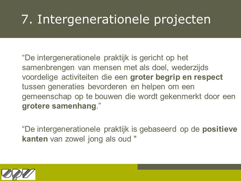 """7. Intergenerationele projecten """"De intergenerationele praktijk is gericht op het samenbrengen van mensen met als doel, wederzijds voordelige activite"""