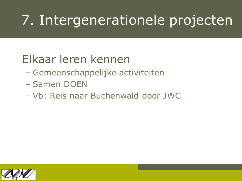 7. Intergenerationele projecten Elkaar leren kennen –Gemeenschappelijke activiteiten –Samen DOEN –Vb: Reis naar Buchenwald door JWC