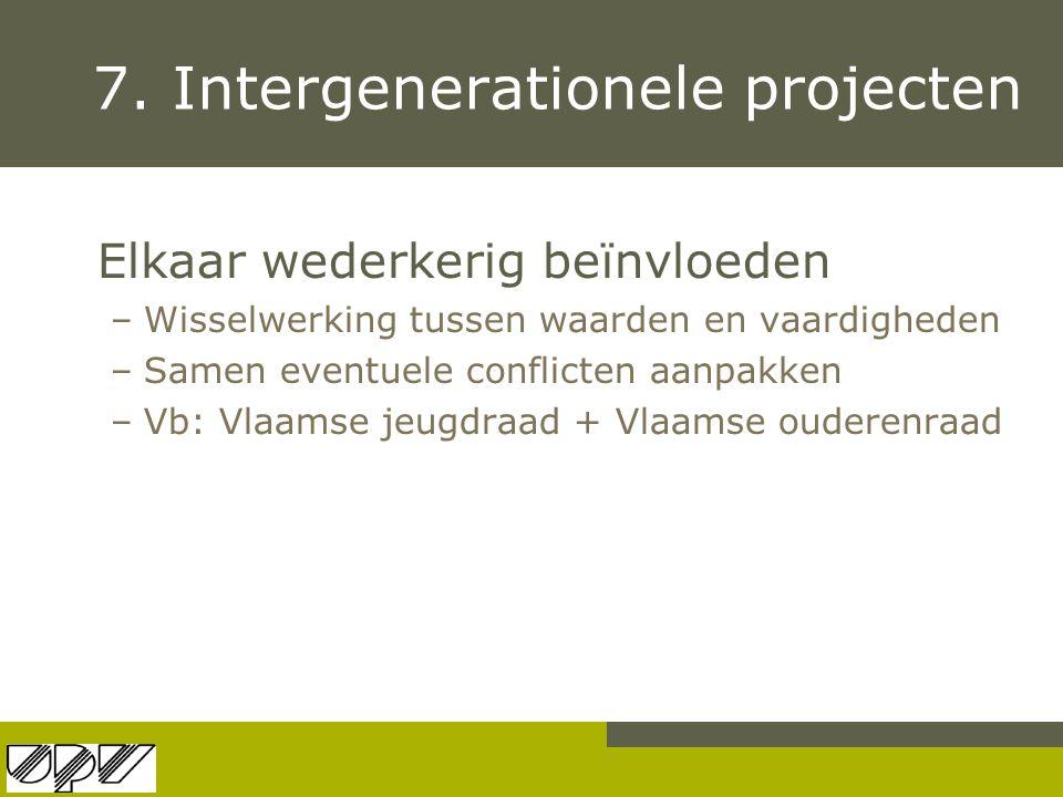 7. Intergenerationele projecten Elkaar wederkerig beïnvloeden –Wisselwerking tussen waarden en vaardigheden –Samen eventuele conflicten aanpakken –Vb: