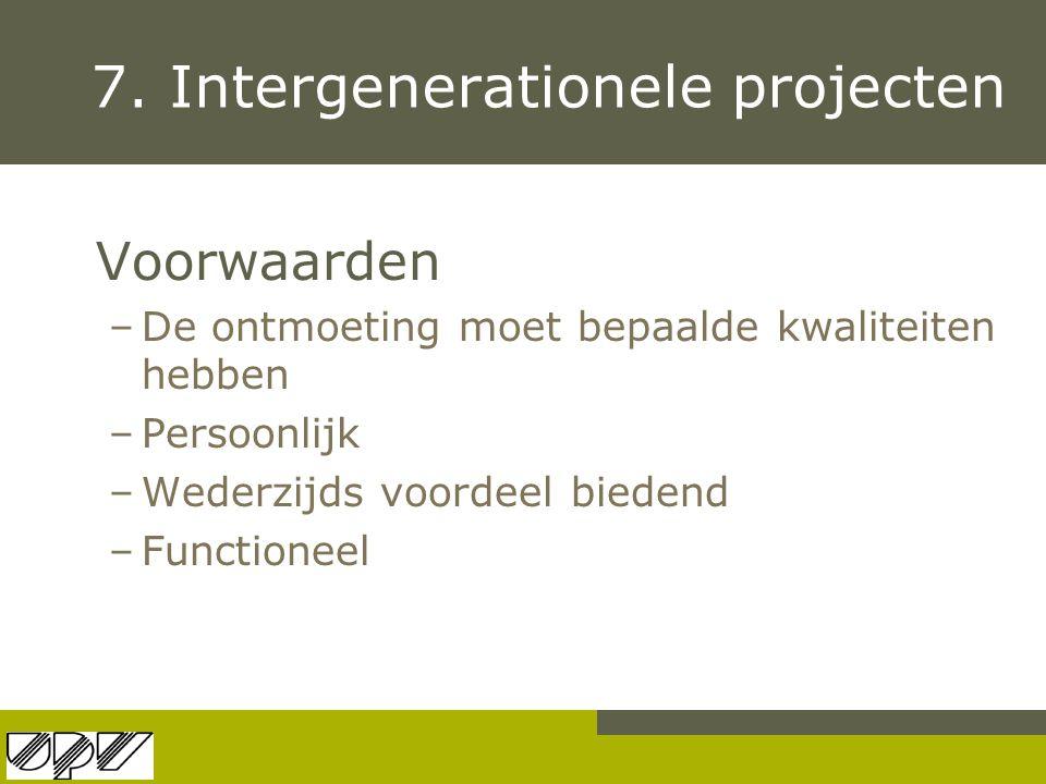 7. Intergenerationele projecten Voorwaarden –De ontmoeting moet bepaalde kwaliteiten hebben –Persoonlijk –Wederzijds voordeel biedend –Functioneel